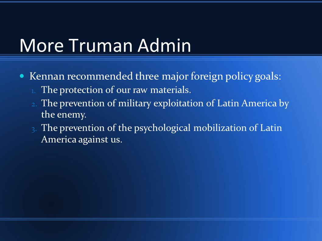 More Truman Admin Kennan recommended three major foreign policy goals: