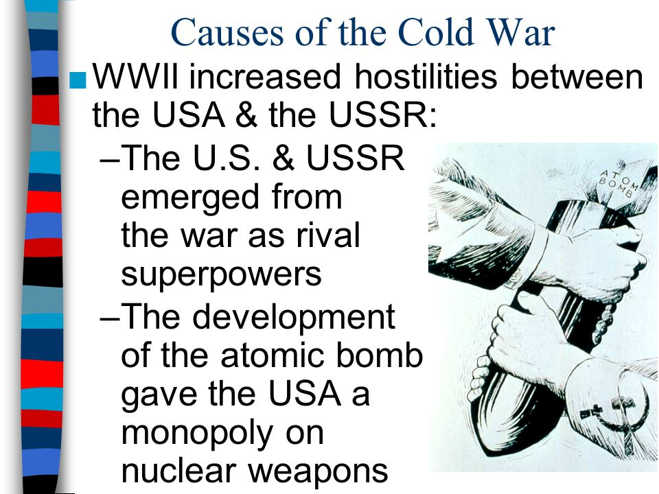 Causes of the Cold War WWII increased hostilities between the USA & the USSR: The U.S. & USSR emerged from the war as rival superpowers.