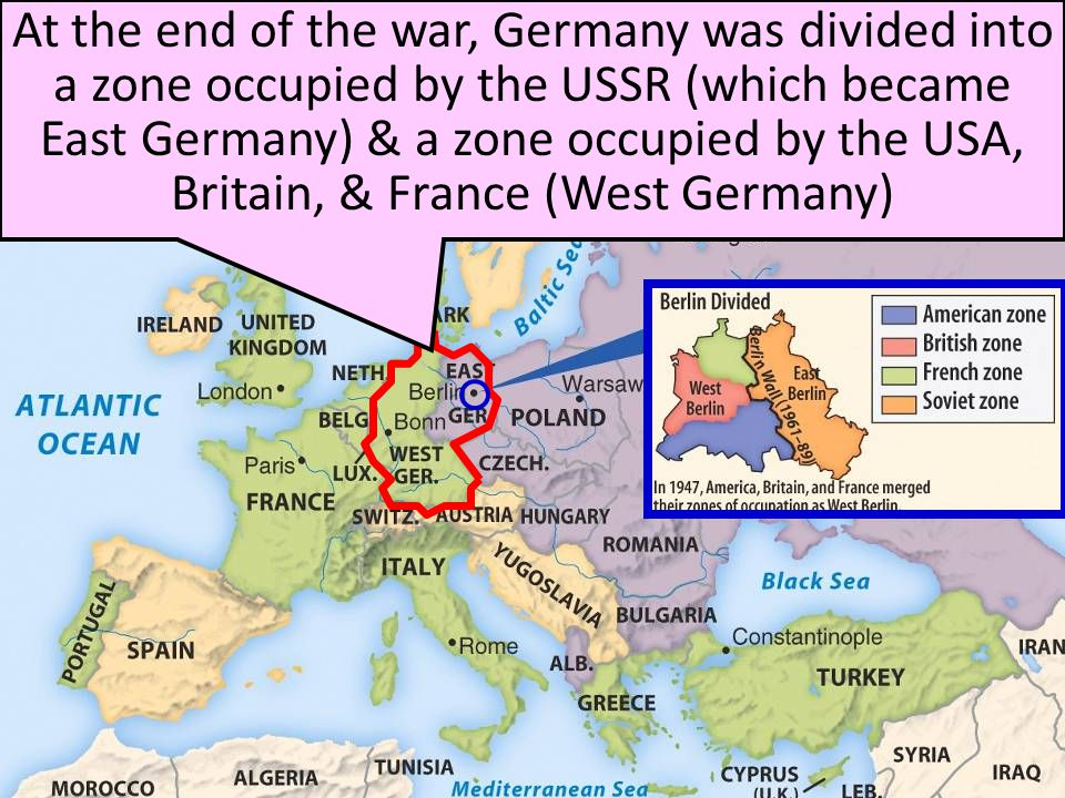 At the end of the war, Germany was divided into a zone occupied by the USSR (which became East Germany) & a zone occupied by the USA, Britain, & France (West Germany)