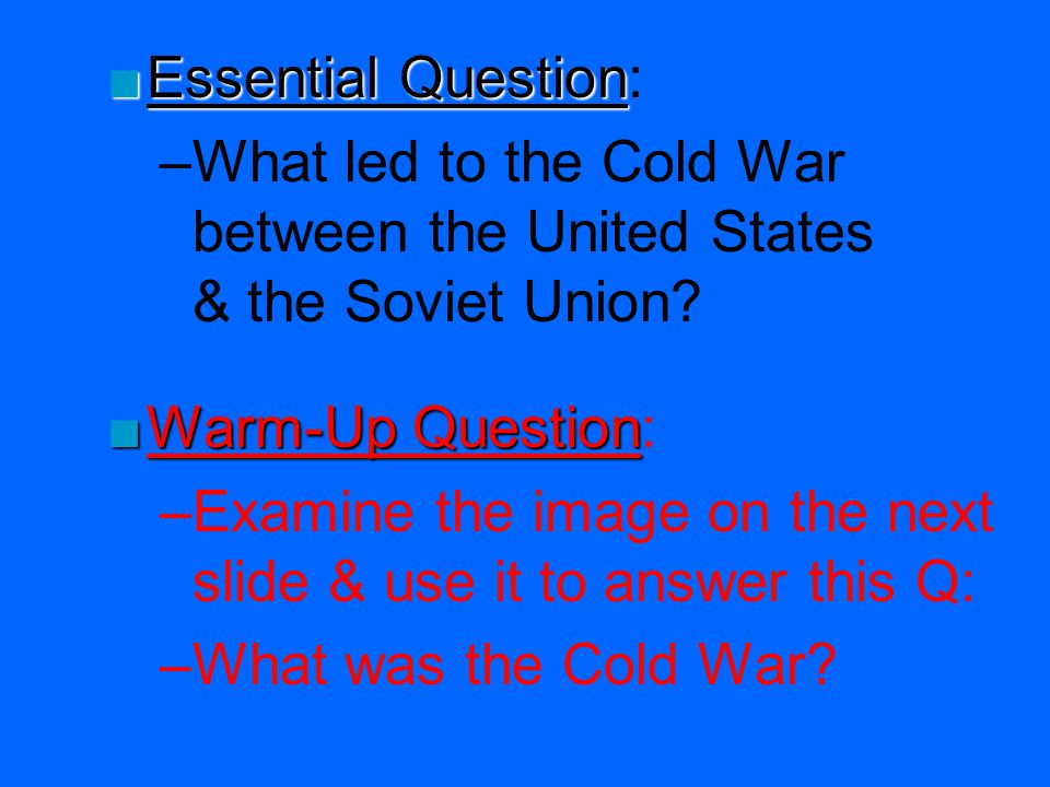 Essential Question: What led to the Cold War between the United States & the Soviet Union Warm-Up Question: