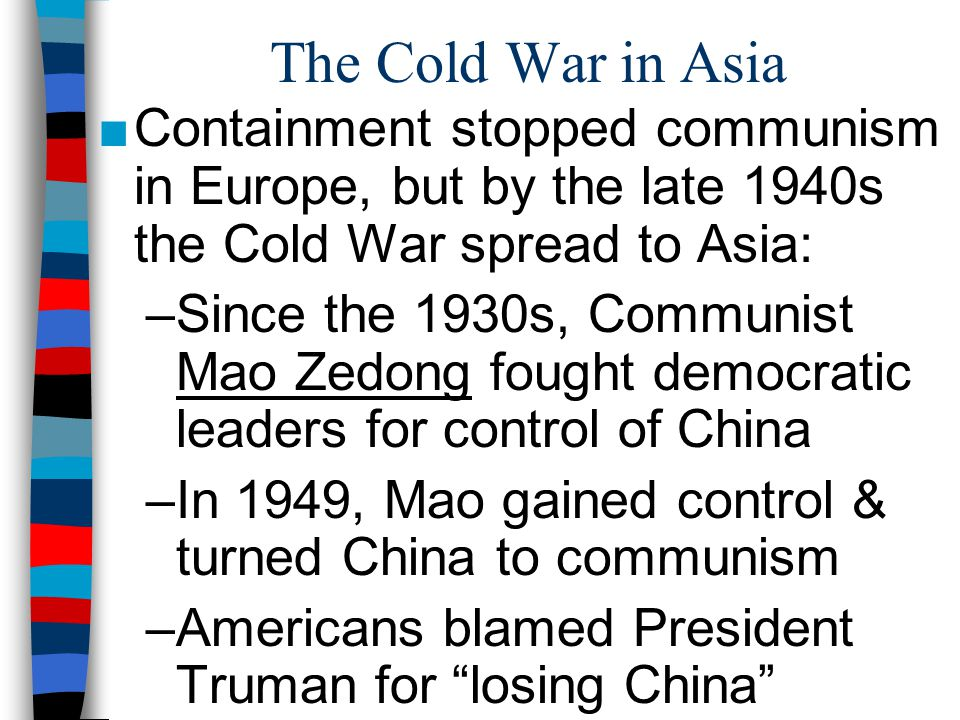 The Cold War in Asia Containment stopped communism in Europe, but by the late 1940s the Cold War spread to Asia: