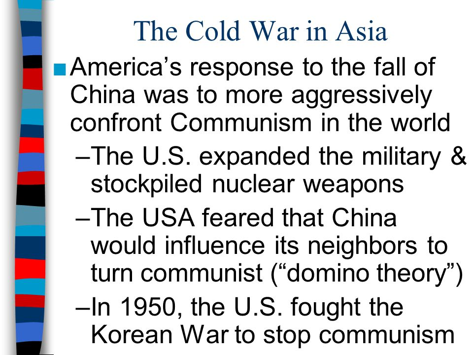 The Cold War in Asia America's response to the fall of China was to more aggressively confront Communism in the world.