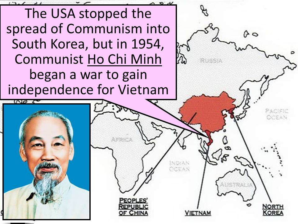 The USA stopped the spread of Communism into South Korea, but in 1954, Communist Ho Chi Minh began a war to gain independence for Vietnam