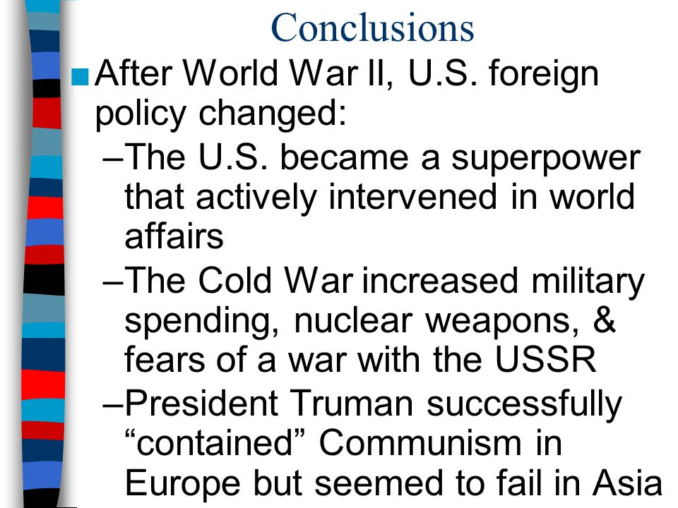 Conclusions After World War II, U.S. foreign policy changed: