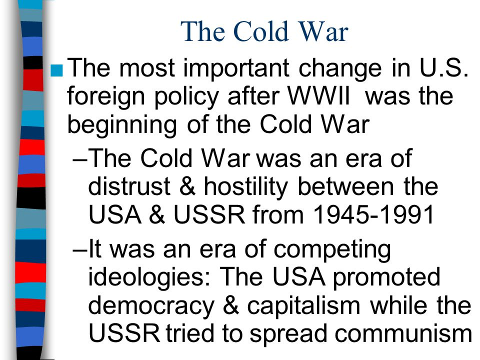 The Cold War The most important change in U.S. foreign policy after WWII was the beginning of the Cold War.