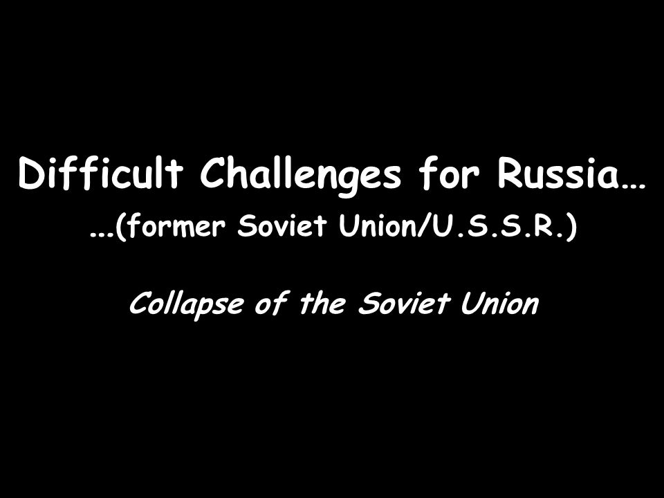 Difficult Challenges for Russia… …(former Soviet Union/U.S.S.R.)
