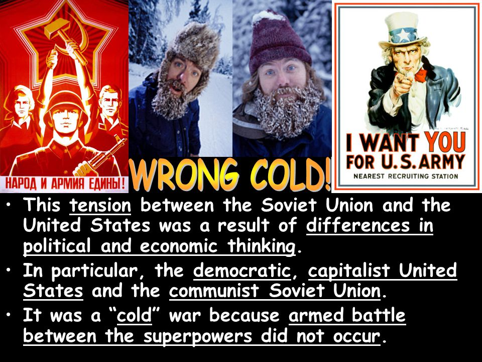 WRONG COLD! This tension between the Soviet Union and the United States was a result of differences in political and economic thinking.