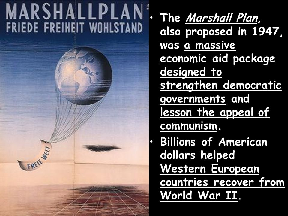 The Marshall Plan, also proposed in 1947, was a massive economic aid package designed to strengthen democratic governments and lesson the appeal of communism.