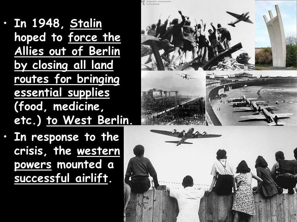 In 1948, Stalin hoped to force the Allies out of Berlin by closing all land routes for bringing essential supplies (food, medicine, etc.) to West Berlin.