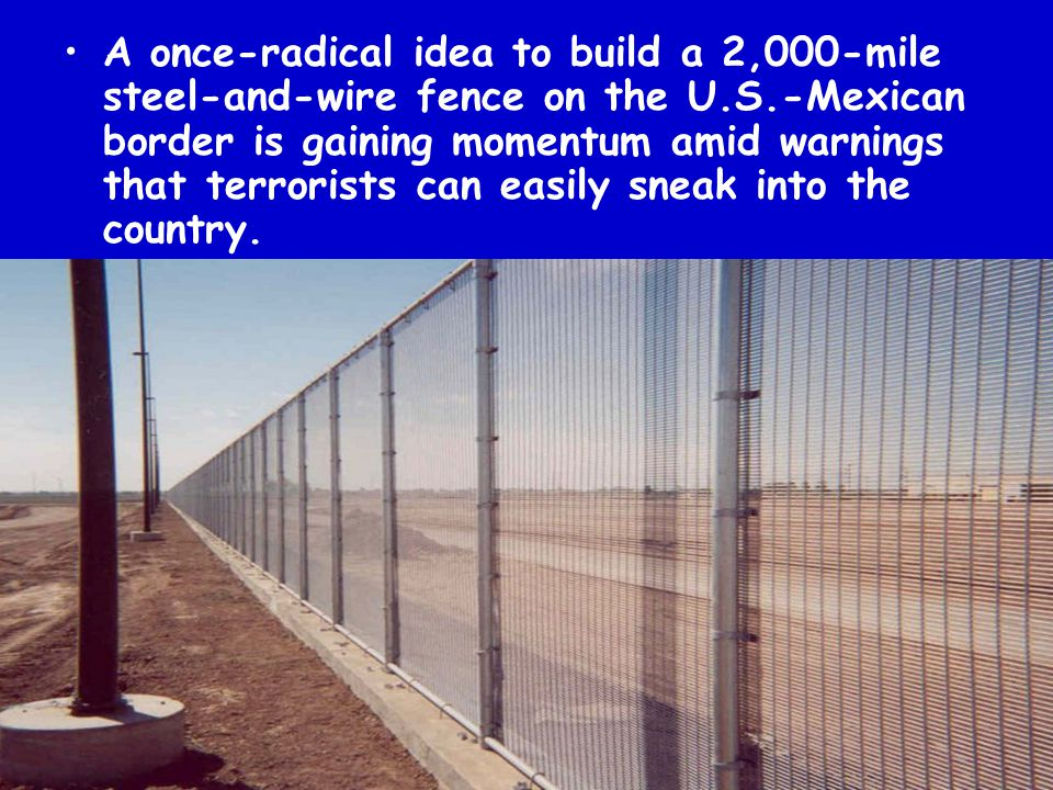 A once-radical idea to build a 2,000-mile steel-and-wire fence on the U.S.-Mexican border is gaining momentum amid warnings that terrorists can easily sneak into the country.