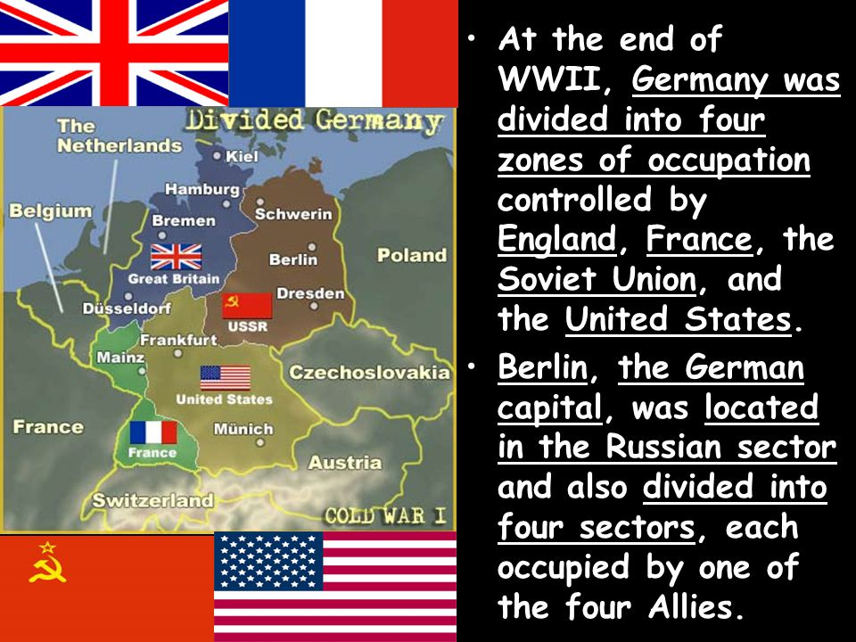 At the end of WWII, Germany was divided into four zones of occupation controlled by England, France, the Soviet Union, and the United States.