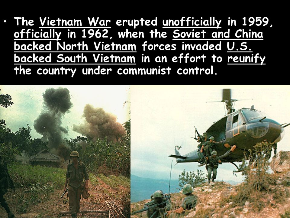 The Vietnam War erupted unofficially in 1959, officially in 1962, when the Soviet and China backed North Vietnam forces invaded U.S.