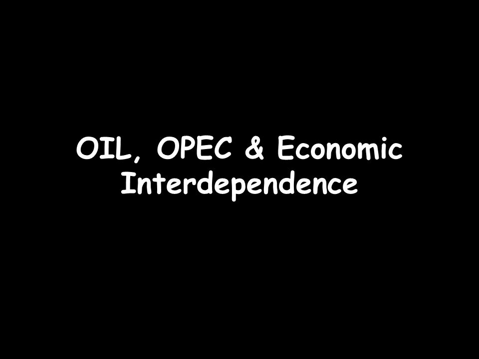 OIL, OPEC & Economic Interdependence