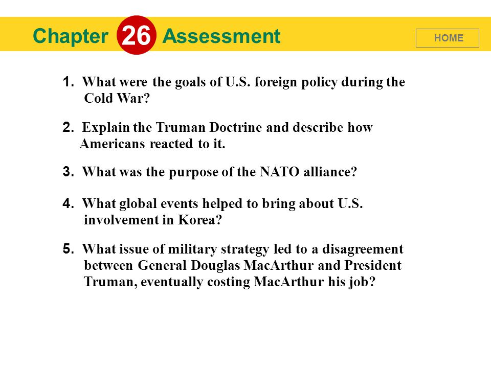 26 Chapter. Assessment. HOME. 1. What were the goals of U.S. foreign policy during the Cold War