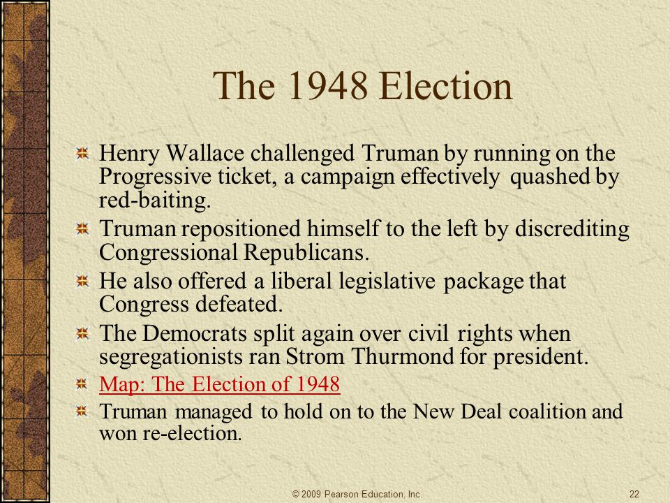 The 1948 Election Henry Wallace challenged Truman by running on the Progressive ticket, a campaign effectively quashed by red-baiting.