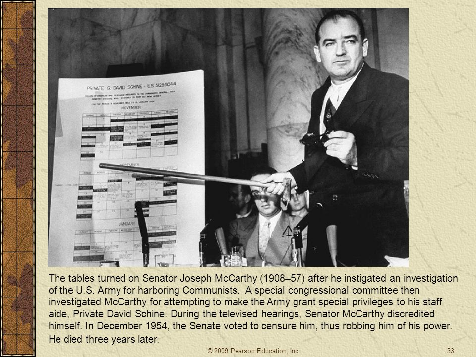 The tables turned on Senator Joseph McCarthy (1908–57) after he instigated an investigation of the U.S. Army for harboring Communists. A special congressional committee then investigated McCarthy for attempting to make the Army grant special privileges to his staff aide, Private David Schine. During the televised hearings, Senator McCarthy discredited himself. In December 1954, the Senate voted to censure him, thus robbing him of his power. He died three years later.