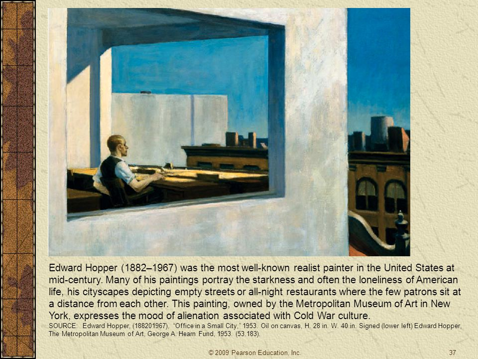 Edward Hopper (1882–1967) was the most well-known realist painter in the United States at mid-century. Many of his paintings portray the starkness and often the loneliness of American life, his cityscapes depicting empty streets or all-night restaurants where the few patrons sit at a distance from each other. This painting, owned by the Metropolitan Museum of Art in New York, expresses the mood of alienation associated with Cold War culture.