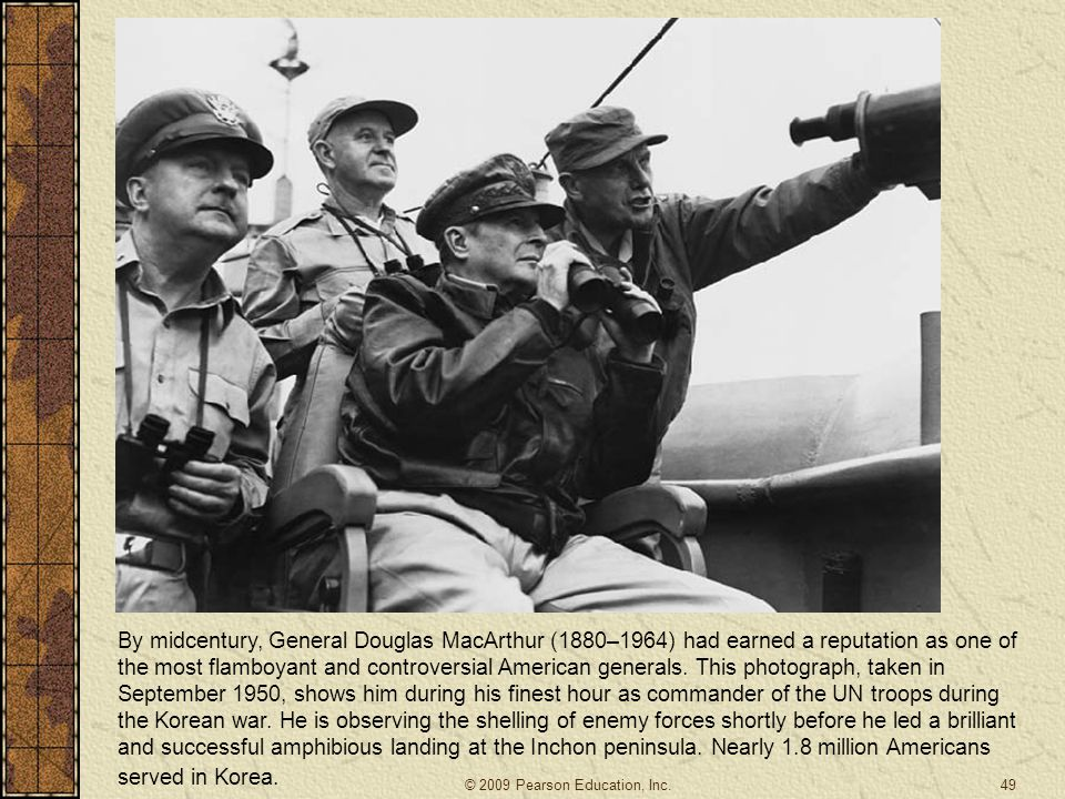 By midcentury, General Douglas MacArthur (1880–1964) had earned a reputation as one of the most flamboyant and controversial American generals. This photograph, taken in September 1950, shows him during his finest hour as commander of the UN troops during the Korean war. He is observing the shelling of enemy forces shortly before he led a brilliant and successful amphibious landing at the Inchon peninsula. Nearly 1.8 million Americans served in Korea.