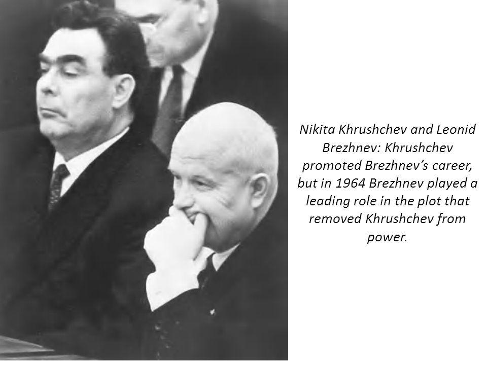 Nikita Khrushchev and Leonid Brezhnev: Khrushchev promoted Brezhnev's career, but in 1964 Brezhnev played a leading role in the plot that removed Khrushchev from power.
