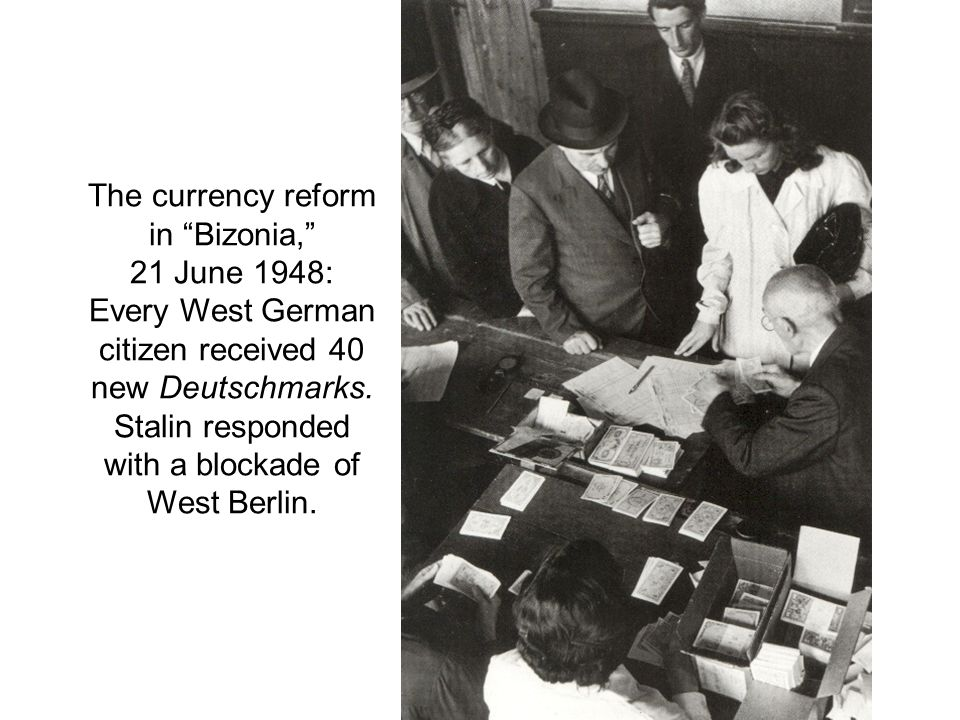 The currency reform in Bizonia, 21 June 1948: Every West German citizen received 40 new Deutschmarks. Stalin responded with a blockade of West Berlin.