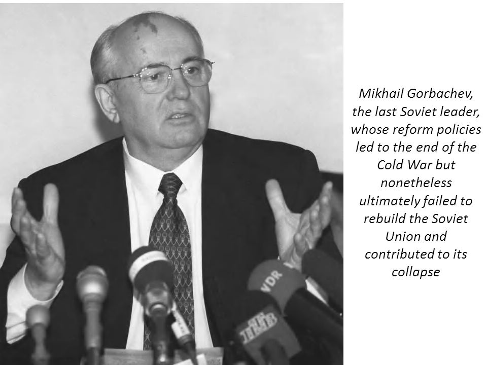 Mikhail Gorbachev, the last Soviet leader, whose reform policies led to the end of the Cold War but nonetheless ultimately failed to rebuild the Soviet Union and contributed to its collapse