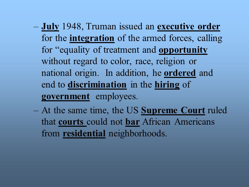 July 1948, Truman issued an executive order for the integration of the armed forces, calling for equality of treatment and opportunity without regard to color, race, religion or national origin. In addition, he ordered and end to discrimination in the hiring of government employees.
