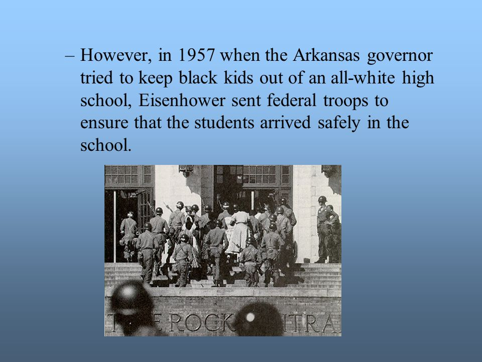 However, in 1957 when the Arkansas governor tried to keep black kids out of an all-white high school, Eisenhower sent federal troops to ensure that the students arrived safely in the school.