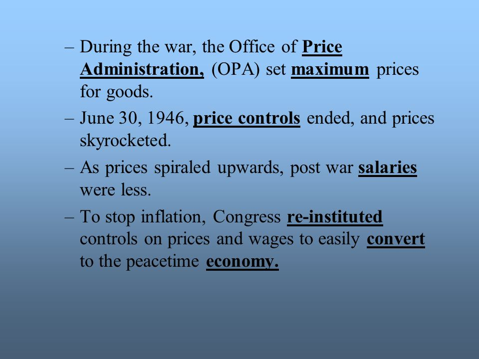 During the war, the Office of Price Administration, (OPA) set maximum prices for goods.