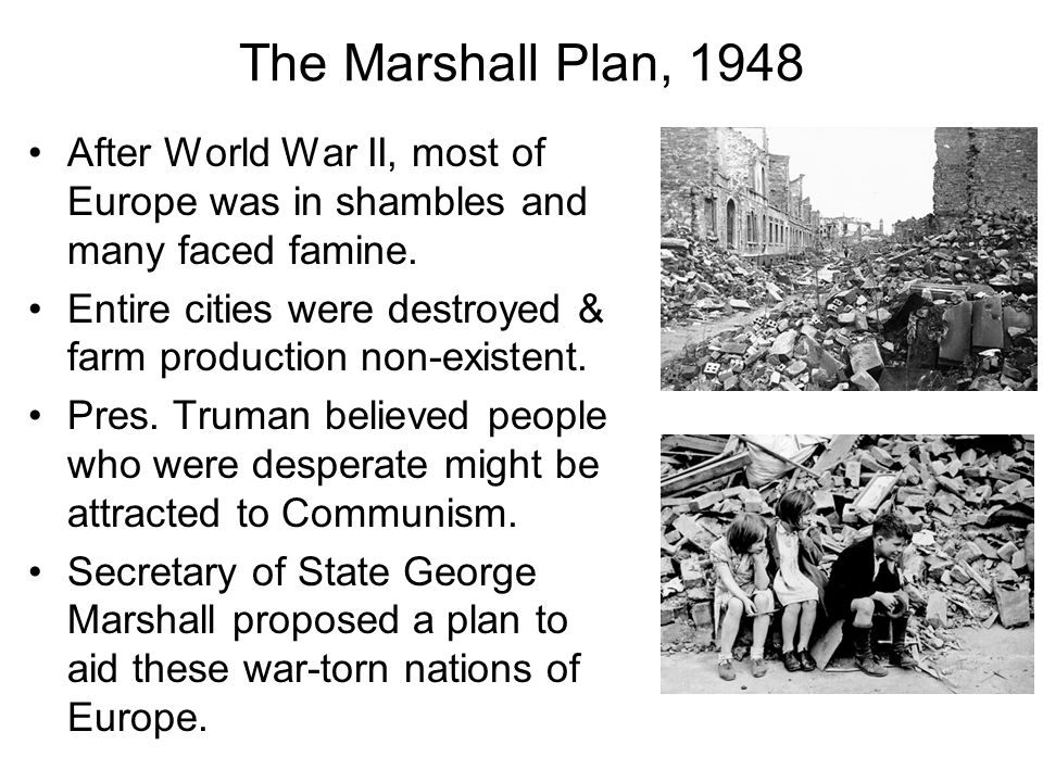The Marshall Plan, 1948 After World War II, most of Europe was in shambles and many faced famine.