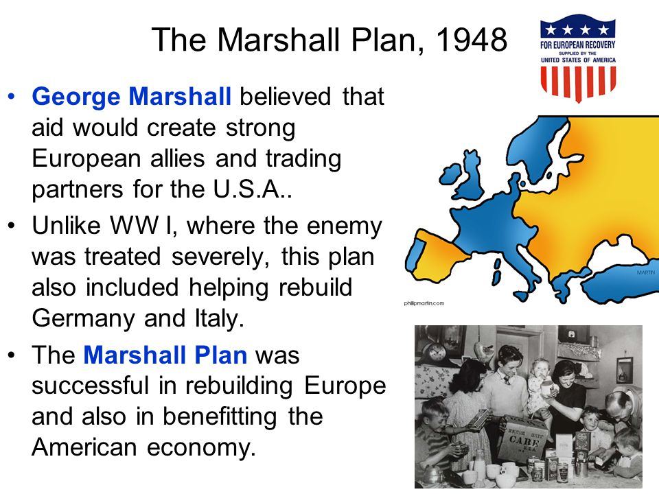 The Marshall Plan, 1948 George Marshall believed that aid would create strong European allies and trading partners for the U.S.A..