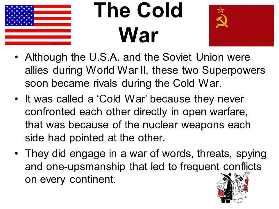 The Cold War Although the U.S.A. and the Soviet Union were allies during World War II, these two Superpowers soon became rivals during the Cold War.