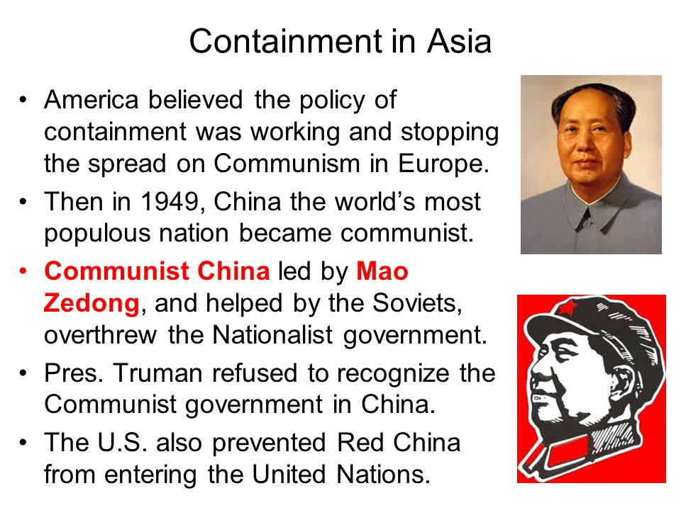 Containment in Asia America believed the policy of containment was working and stopping the spread on Communism in Europe.