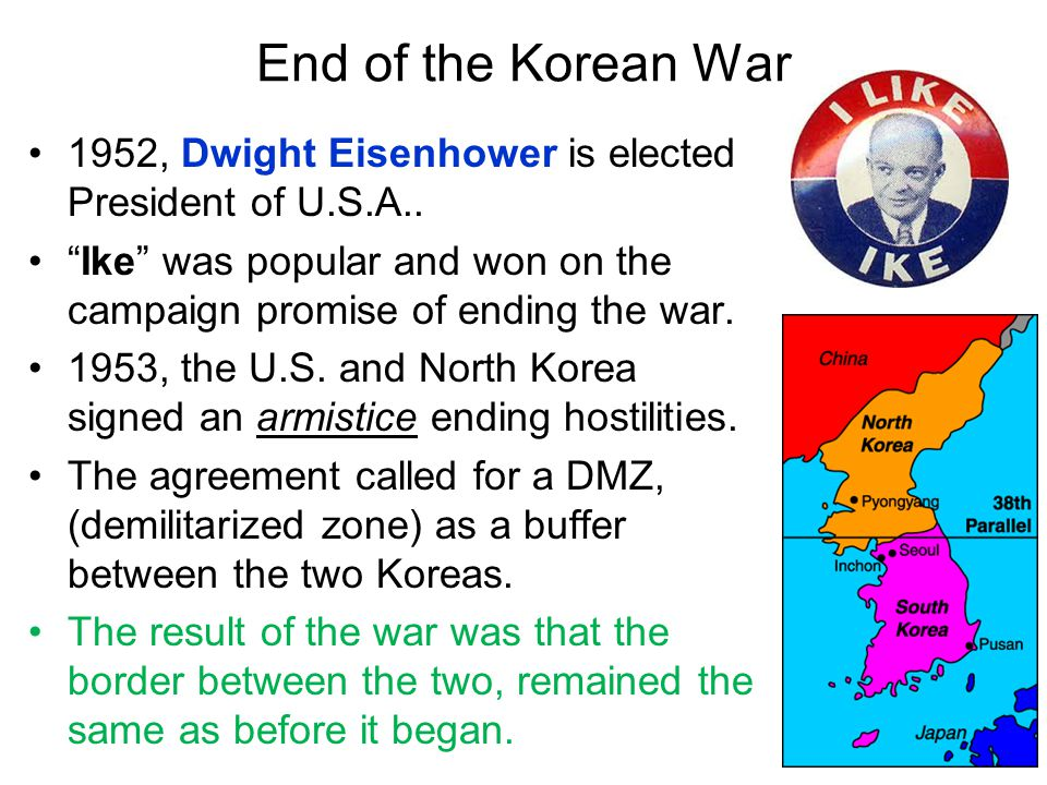 End of the Korean War 1952, Dwight Eisenhower is elected President of U.S.A.. Ike was popular and won on the campaign promise of ending the war.