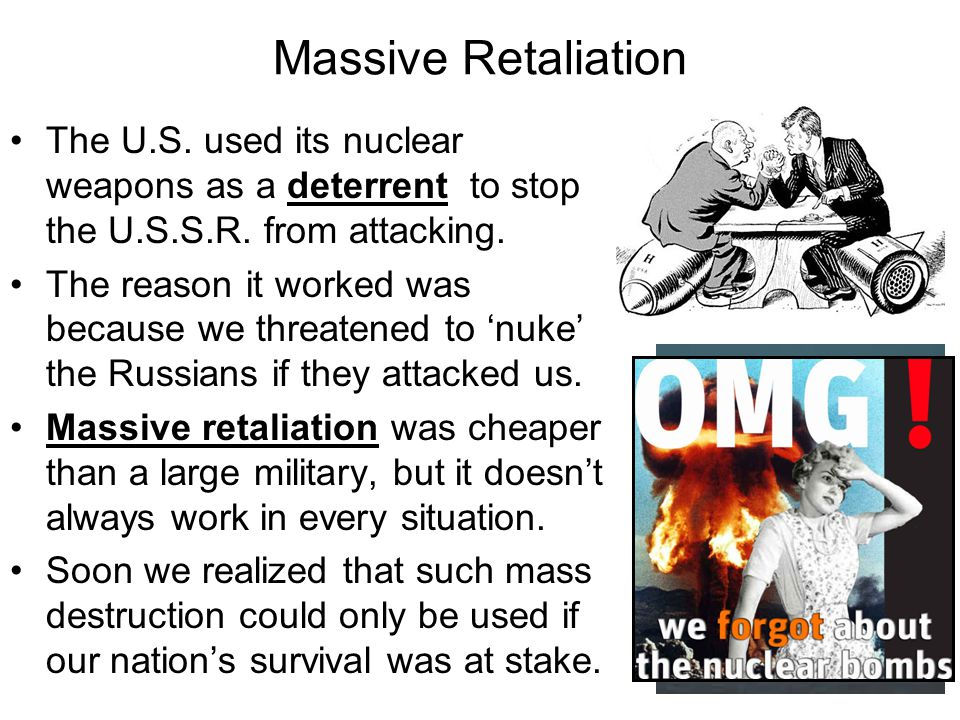 Massive Retaliation The U.S. used its nuclear weapons as a deterrent to stop the U.S.S.R. from attacking.