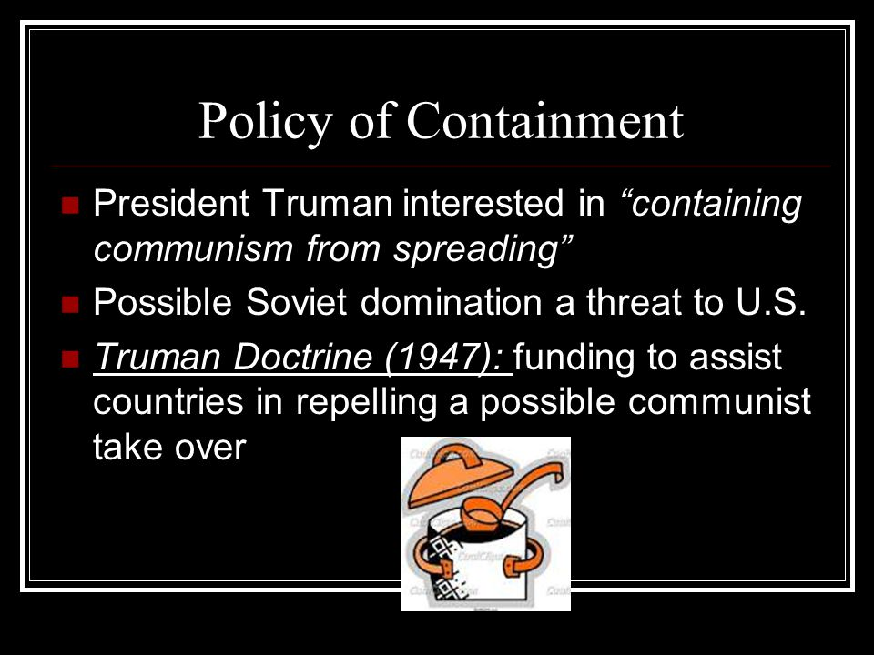 Policy of Containment President Truman interested in containing communism from spreading Possible Soviet domination a threat to U.S.