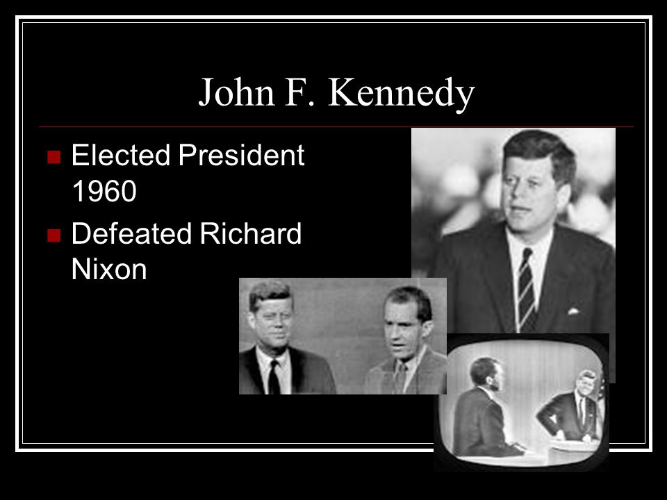 John F. Kennedy Elected President 1960 Defeated Richard Nixon