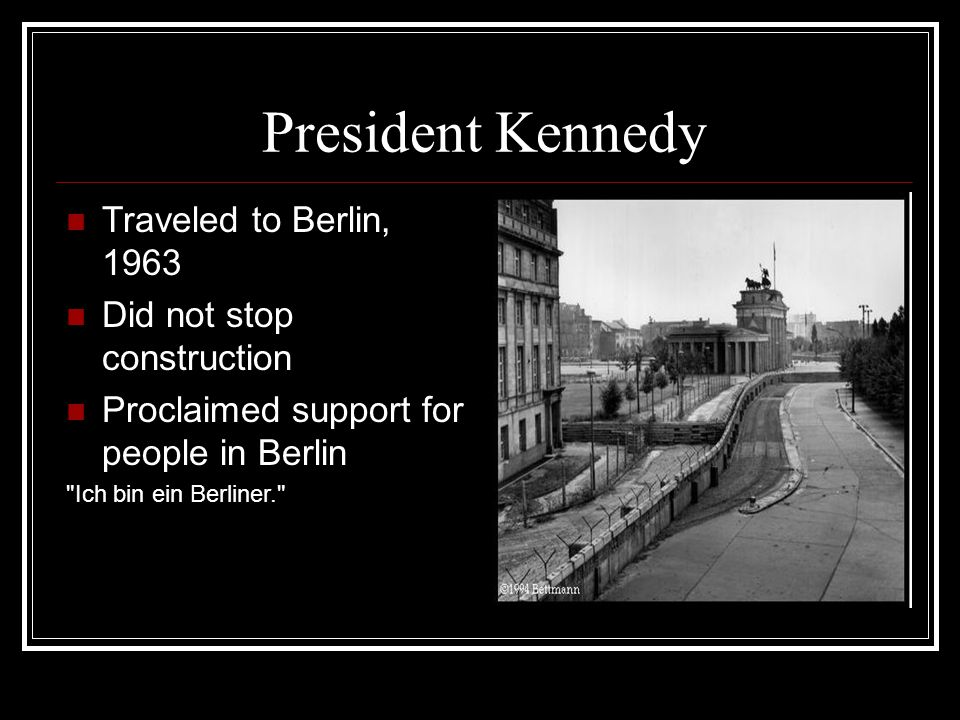 President Kennedy Traveled to Berlin, 1963 Did not stop construction