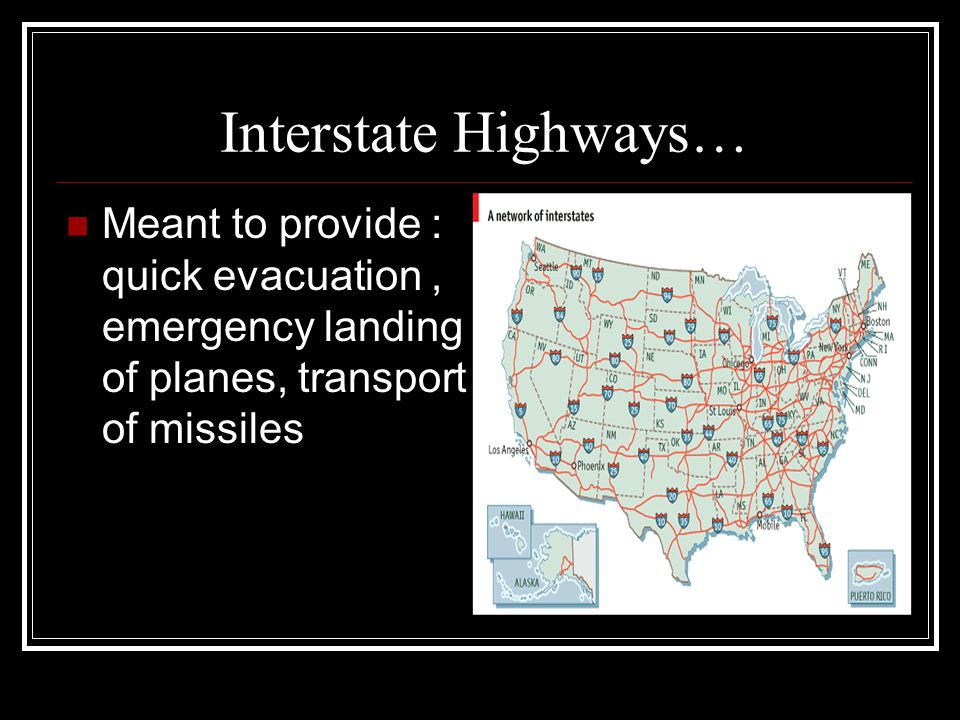 Interstate Highways… Meant to provide : quick evacuation , emergency landing of planes, transport of missiles.