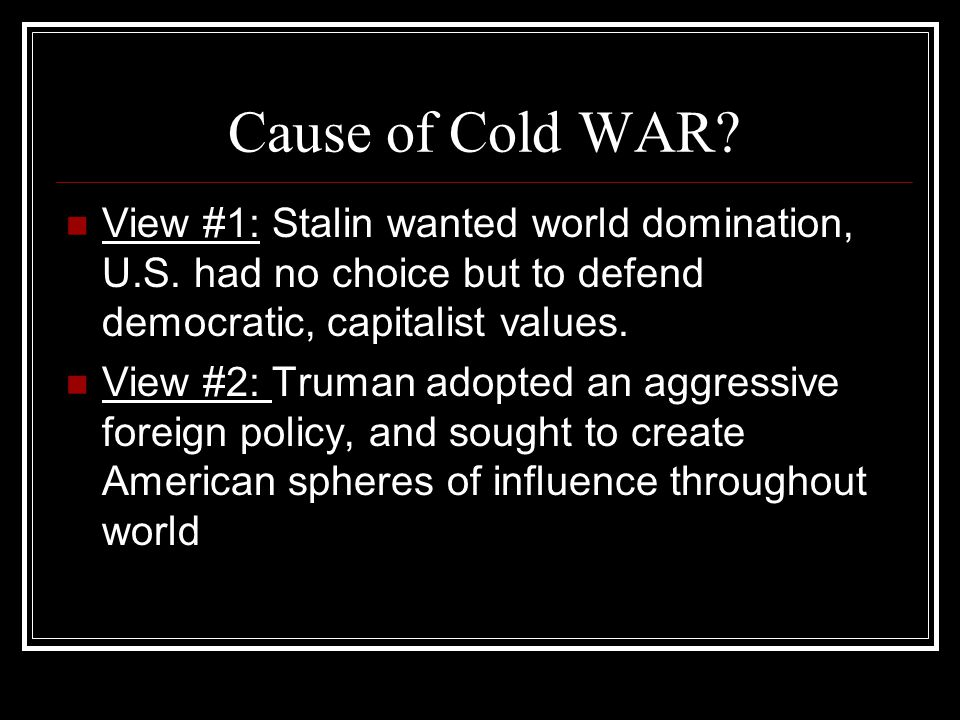 Cause of Cold WAR View #1: Stalin wanted world domination, U.S. had no choice but to defend democratic, capitalist values.