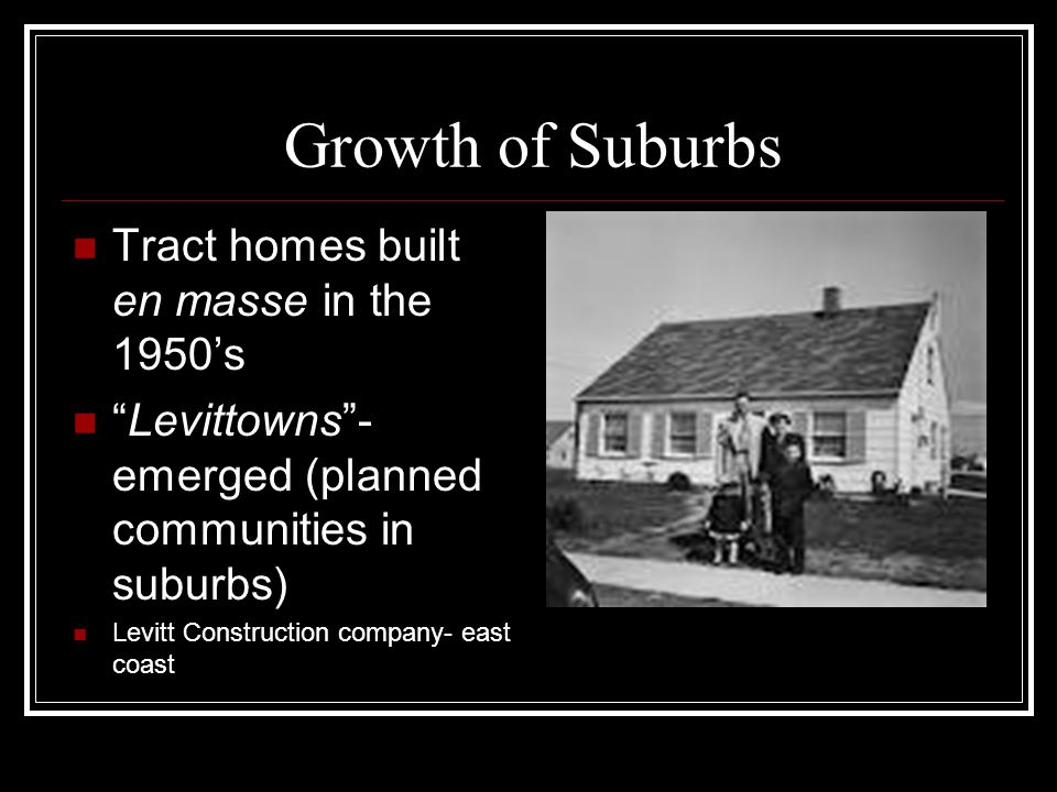Growth of Suburbs Tract homes built en masse in the 1950's