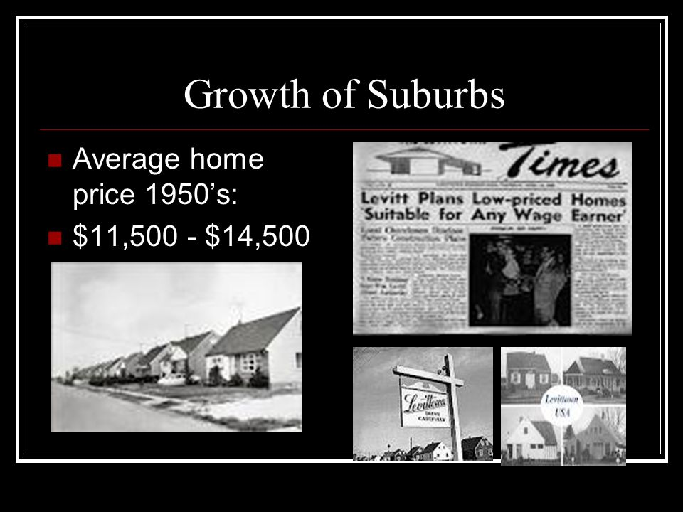 Growth of Suburbs Average home price 1950's: $11,500 - $14,500