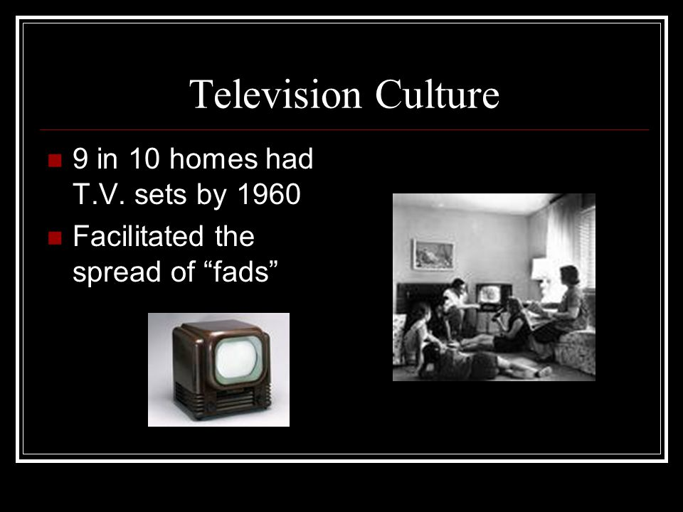 Television Culture 9 in 10 homes had T.V. sets by 1960