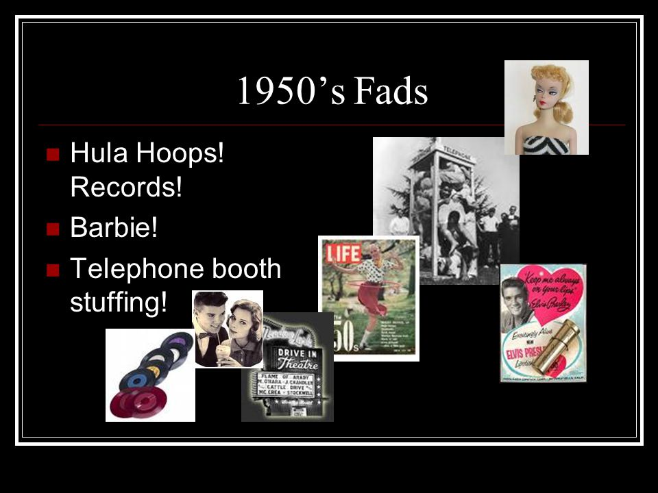 1950's Fads Hula Hoops! Records! Barbie! Telephone booth stuffing!