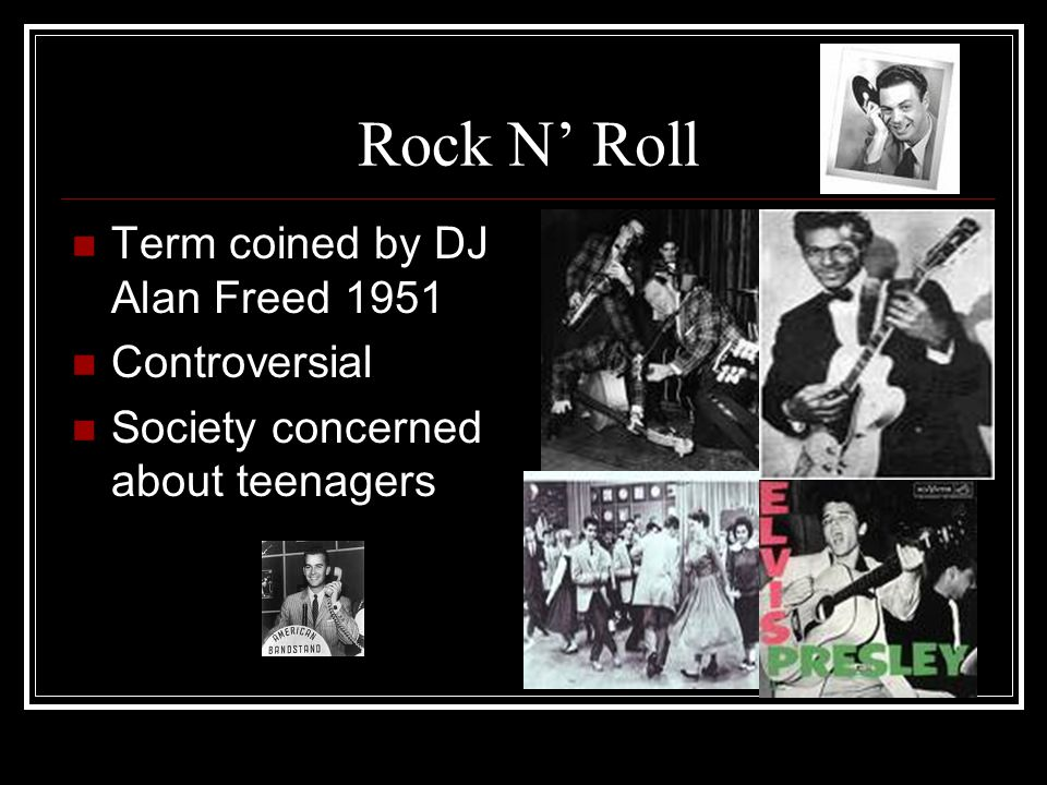 Rock N' Roll Term coined by DJ Alan Freed 1951 Controversial