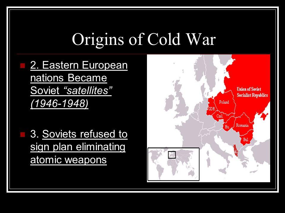 Origins of Cold War 2. Eastern European nations Became Soviet satellites (1946-1948) 3.