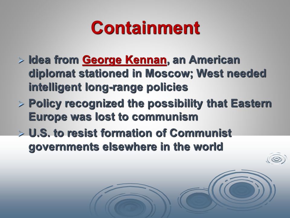 Containment Idea from George Kennan, an American diplomat stationed in Moscow; West needed intelligent long-range policies.