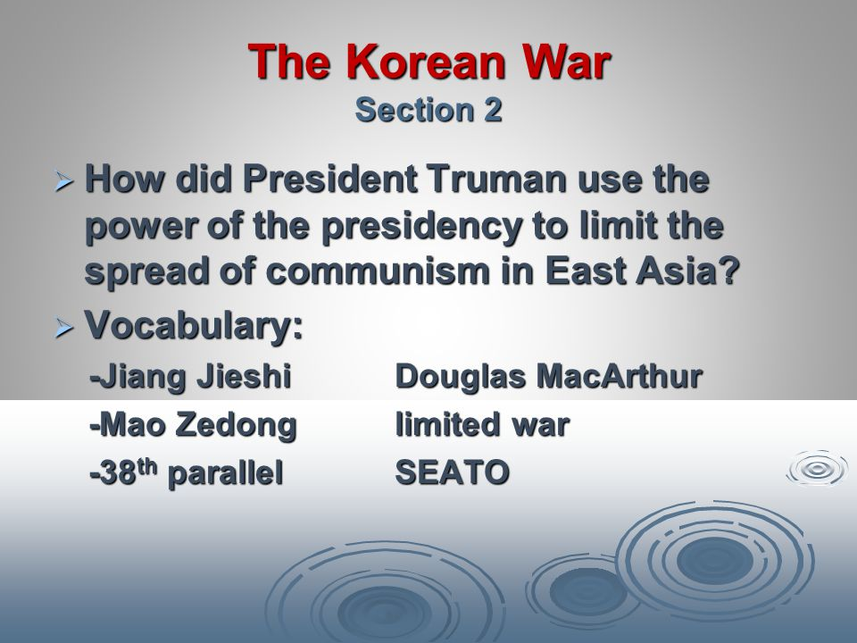 The Korean War Section 2 How did President Truman use the power of the presidency to limit the spread of communism in East Asia