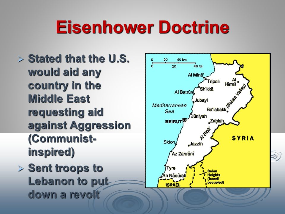 Eisenhower Doctrine Stated that the U.S. would aid any country in the Middle East requesting aid against Aggression (Communist-inspired)