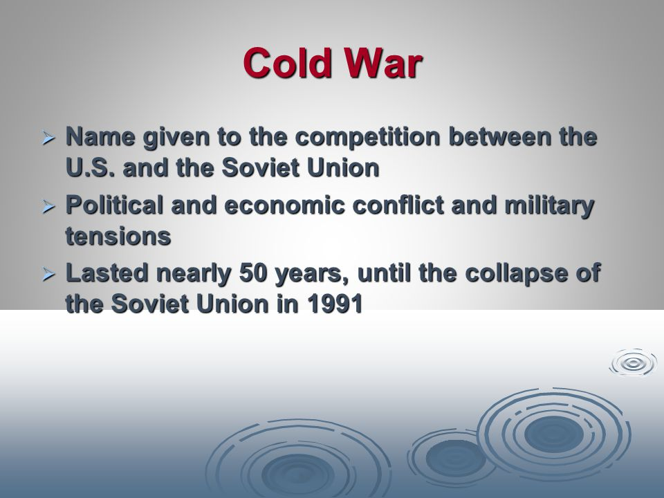 Cold War Name given to the competition between the U.S. and the Soviet Union. Political and economic conflict and military tensions.