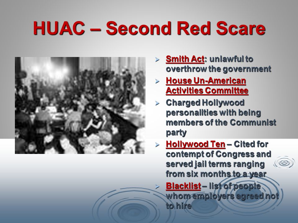 HUAC – Second Red Scare Smith Act: unlawful to overthrow the government. House Un-American Activities Committee.
